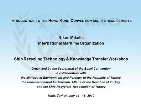 1 I NTRODUCTION TO THE H ONG K ONG C ONVENTION AND ITS REQUIREMENTS Nikos Mikelis International Maritime Organization Ship Recycling Technology & Knowledge.
