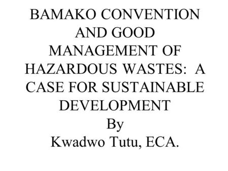 BAMAKO CONVENTION AND GOOD MANAGEMENT OF HAZARDOUS WASTES: A CASE FOR SUSTAINABLE DEVELOPMENT By Kwadwo Tutu, ECA.