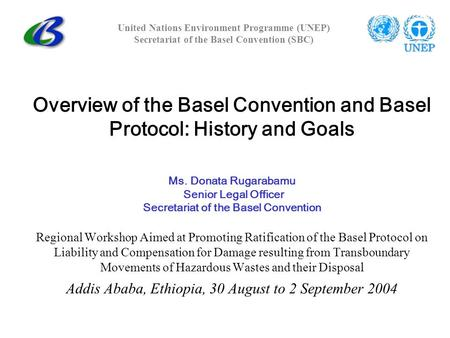 Overview of the Basel Convention and Basel Protocol: History and Goals Ms. Donata Rugarabamu Senior Legal Officer Secretariat of the Basel Convention Regional.