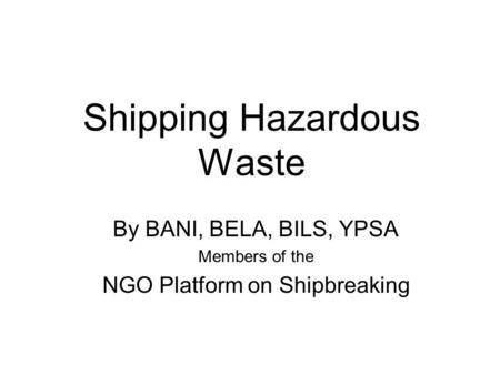 Shipping Hazardous Waste By BANI, BELA, BILS, YPSA Members of the NGO Platform on Shipbreaking.