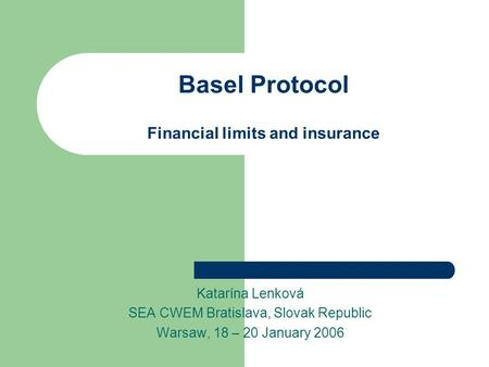 Basel Protocol Financial limits and insurance Katarína Lenková SEA CWEM Bratislava, Slovak Republic Warsaw, 18 – 20 January 2006.