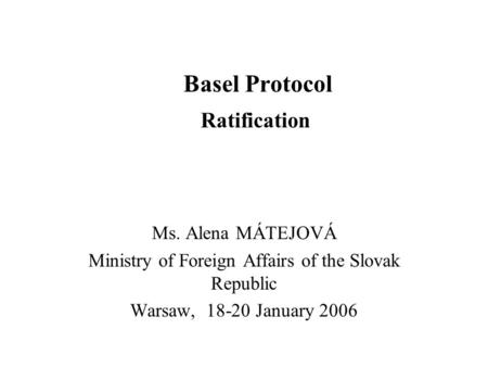 Basel Protocol Ratification Ms. Alena MÁTEJOVÁ Ministry of Foreign Affairs of the Slovak Republic Warsaw, 18-20 January 2006.