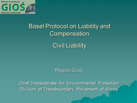Basel Protocol on Liability and Compensation Civil Liability Magda Gosk Chief Inspectorate for Environmental Protection Division of Transboundary Movement.