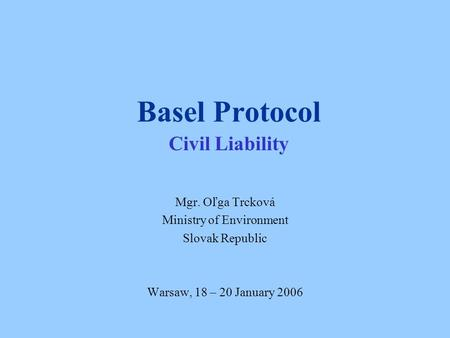 Basel Protocol Civil Liability Mgr. Oľga Trcková Ministry of Environment Slovak Republic Warsaw, 18 – 20 January 2006.