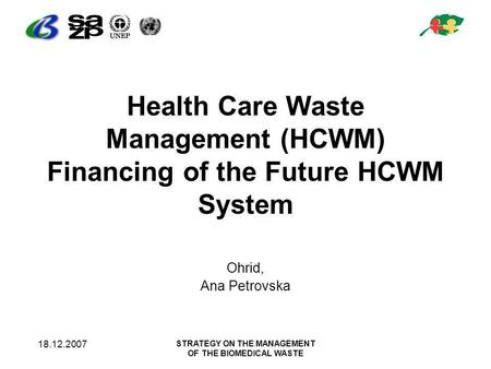 18.12.2007 STRATEGY ON THE MANAGEMENT OF THE BIOMEDICAL WASTE Health Care Waste Management (HCWM) Financing of the Future HCWM System Ohrid, Ana Petrovska.