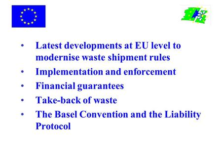 Latest developments at EU level to modernise waste shipment rules Implementation and enforcement Financial guarantees Take-back of waste The Basel Convention.