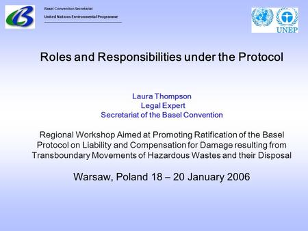Basel Convention Secretariat United Nations Environmental Programme ___________________________________ Roles and Responsibilities under the Protocol Laura.