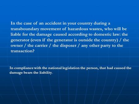 In the case of an accident in your country during a transboundary movement of hazardous wastes, who will be liable for the damage caused according to domestic.