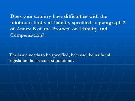 Does your country have difficulties with the minimum limits of liability specified in paragraph 2 of Annex B of the Protocol on Liability and Compensation?