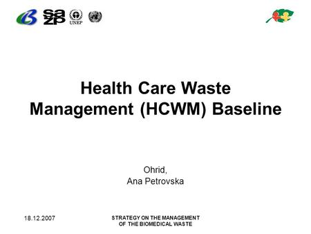 18.12.2007 STRATEGY ON THE MANAGEMENT OF THE BIOMEDICAL WASTE Health Care Waste Management (HCWM) Baseline Ohrid, Ana Petrovska.