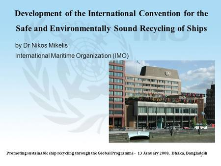 1 Development of the International Convention for the Safe and Environmentally Sound Recycling of Ships by Dr Nikos Mikelis International Maritime Organization.