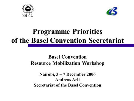 Programme Priorities of the Basel Convention Secretariat Basel Convention Resource Mobilization Workshop Nairobi, 3 – 7 December 2006 Andreas Arlt Secretariat.