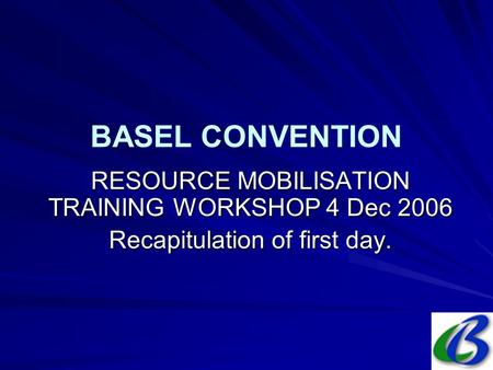 BASEL CONVENTION RESOURCE MOBILISATION TRAINING WORKSHOP 4 Dec 2006 Recapitulation of first day.