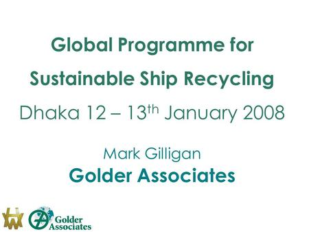Global Programme for Sustainable Ship Recycling Dhaka 12 – 13 th January 2008 Mark Gilligan Golder Associates.