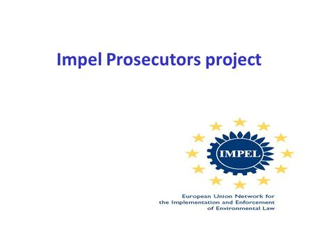 Impel Prosecutors project. EU Network for Implementation and Enforcement of Environmental Law (IMPEL) is an international non-profit association of the.