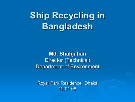 Ship Recycling in Bangladesh Md. Shahjahan Director (Technical) Department of Environment Royal Park Residence, Dhaka 12.01.08.