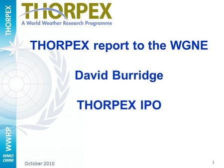 WWRP 1 October 2010 THORPEX report to the WGNE David Burridge THORPEX IPO.