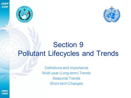AREP GAW Section 9 Pollutant Lifecycles and Trends Definitions and Importance Multi-year (Long-term) Trends Seasonal Trends Short-term Changes.