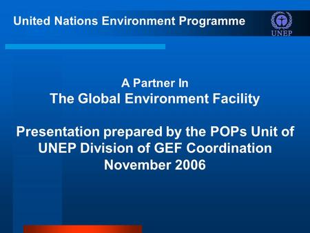 United Nations Environment Programme A Partner In The Global Environment Facility Presentation prepared by the POPs Unit of UNEP Division of GEF Coordination.