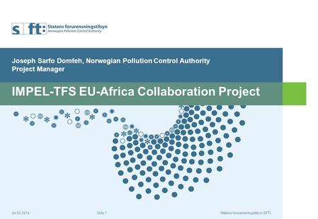 24.02.2014Statens forurensningstilsyn (SFT) Side 1 IMPEL-TFS EU-Africa Collaboration Project Joseph Sarfo Domfeh, Norwegian Pollution Control Authority.