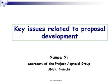 PCMU/UNEP Key issues related to proposal development Yunae Yi Secretary of the Project Approval Group UNEP, Nairobi.