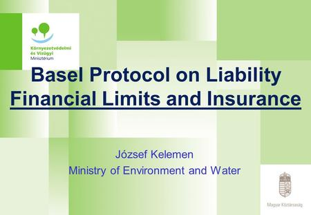 Basel Protocol on Liability Financial Limits and Insurance József Kelemen Ministry of Environment and Water.