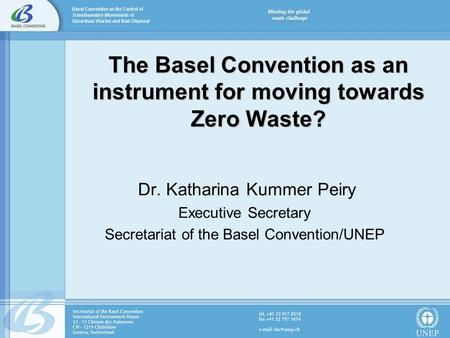 The Basel Convention as an instrument for moving towards Zero Waste? Dr. Katharina Kummer Peiry Executive Secretary Secretariat of the Basel Convention/UNEP.
