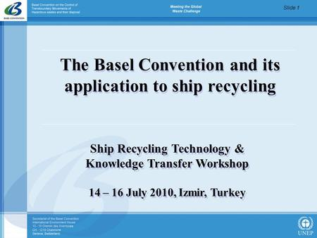 Slide 1 The Basel Convention and its application to ship recycling Ship Recycling Technology & Knowledge Transfer Workshop 14 – 16 July 2010, Izmir, Turkey.