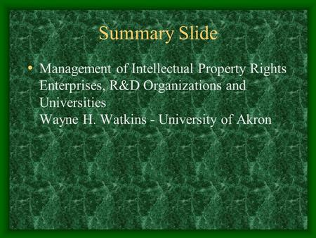 Summary Slide Management of Intellectual Property Rights Enterprises, R&D Organizations and Universities Wayne H. Watkins - University of Akron.