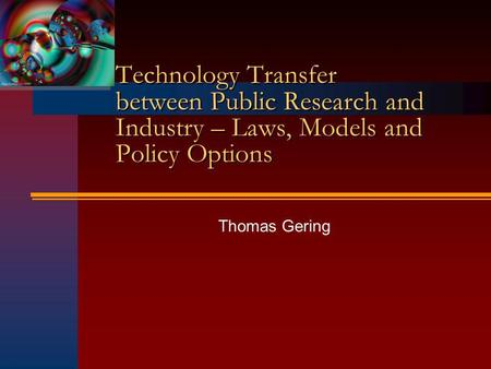 Technology Transfer between Public Research and Industry – Laws, Models and Policy Options Thomas Gering.