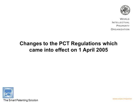 Changes to the PCT Regulations which came into effect on 1 April 2005 The Smart Patenting Solution.