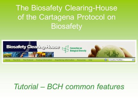 The Biosafety Clearing-House of the Cartagena Protocol on Biosafety Tutorial – BCH common features.