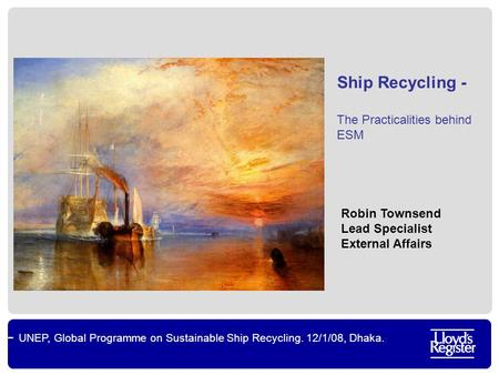 UNEP, Global Programme on Sustainable Ship Recycling. 12/1/08, Dhaka. Ship Recycling - The Practicalities behind ESM Robin Townsend Lead Specialist External.
