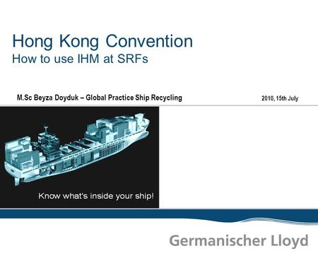 2010, 15th July Hong Kong Convention How to use IHM at SRFs M.Sc Beyza Doyduk – Global Practice Ship Recycling.