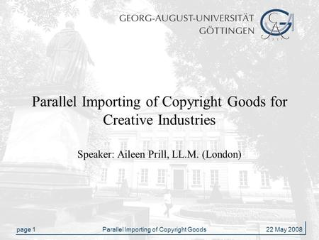 Page 1Parallel Importing of Copyright Goods 22 May 2008 Parallel Importing of Copyright Goods for Creative Industries Speaker: Aileen Prill, LL.M. (London)