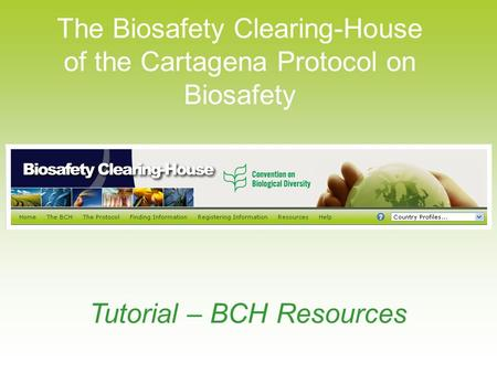 The Biosafety Clearing-House of the Cartagena Protocol on Biosafety Tutorial – BCH Resources.