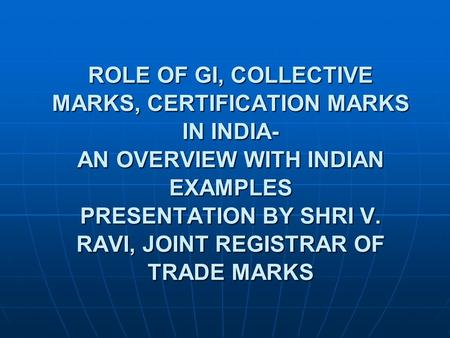 ROLE OF GI, COLLECTIVE MARKS, CERTIFICATION MARKS IN INDIA- AN OVERVIEW WITH INDIAN EXAMPLES PRESENTATION BY SHRI V. RAVI, JOINT REGISTRAR OF TRADE MARKS.