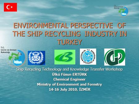ENVIRONMENTAL PERSPECTIVE OF THE SHIP RECYCLING INDUSTRY IN TURKEY ENVIRONMENTAL PERSPECTIVE OF THE SHIP RECYCLING INDUSTRY IN TURKEY Ship Recycling Technology.
