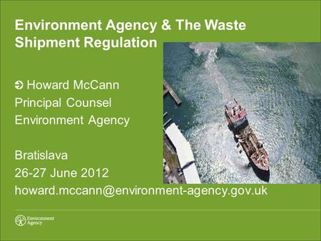 Environment Agency & The Waste Shipment Regulation Howard McCann Principal Counsel Environment Agency Bratislava 26-27 June 2012