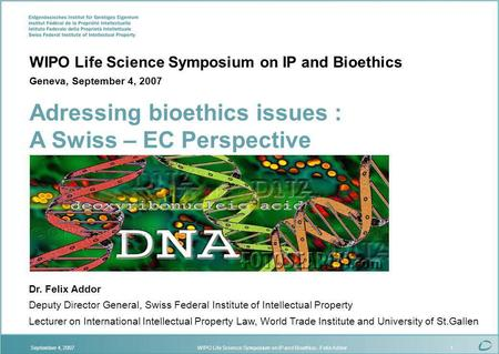 WIPO Life Science Symposium on IP and Bioethics - Felix AddorSeptember 4, 20071 Dr. Felix Addor Deputy Director General, Swiss Federal Institute of Intellectual.