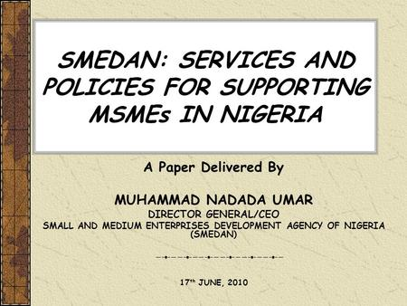 SMEDAN: SERVICES AND POLICIES FOR SUPPORTING MSMEs IN NIGERIA A Paper Delivered By MUHAMMAD NADADA UMAR DIRECTOR GENERAL/CEO SMALL AND MEDIUM ENTERPRISES.