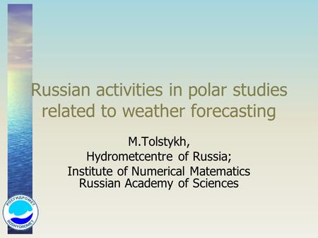 Russian activities in polar studies related to weather forecasting M.Tolstykh, Hydrometcentre of Russia; Institute of Numerical Matematics Russian Academy.