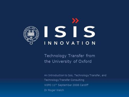 Technology Transfer from the University of Oxford An Introduction to Isis, Technology Transfer, and Technology Transfer Consulting WIPO 11 th September.