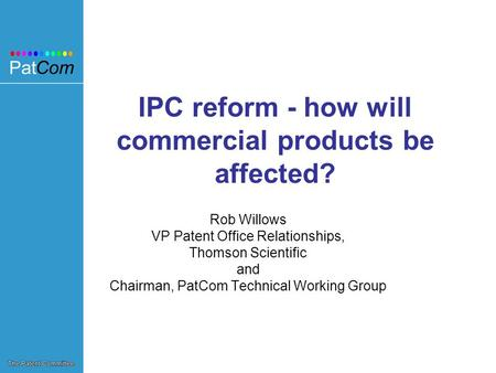 IPC reform - how will commercial products be affected? Rob Willows VP Patent Office Relationships, Thomson Scientific and Chairman, PatCom Technical Working.