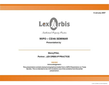8 January 2007 WIPO – CEHA SEMINAR Presentation by Manoj Pillai, Partner, LEX ORBIS IP PRACTICE Acknowledgement:- This presentation contains textual and.