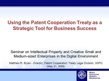Using the Patent Cooperation Treaty as a Strategic Tool for Business Success Seminar on Intellectual Property and Creative Small and Medium-sized Enterprises.