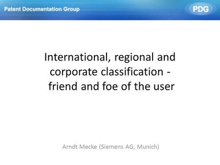 International, regional and corporate classification - friend and foe of the user Arndt Mecke (Siemens AG, Munich)