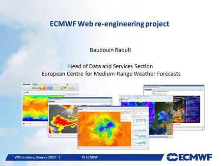 WIS Enablers, Geneva 2010 - 1© ECMWF ECMWF Web re-engineering project Baudouin Raoult Head of Data and Services Section European Centre for Medium-Range.