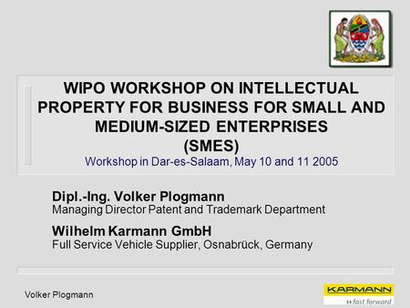 Volker Plogmann WIPO WORKSHOP ON INTELLECTUAL PROPERTY FOR BUSINESS FOR SMALL AND MEDIUM-SIZED ENTERPRISES (SMES) Workshop in Dar-es-Salaam, May 10 and.