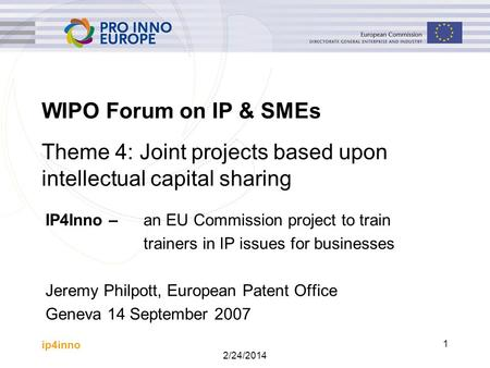 Ip4inno 2/24/2014 1 WIPO Forum on IP & SMEs IP4Inno – an EU Commission project to train trainers in IP issues for businesses Jeremy Philpott, European.
